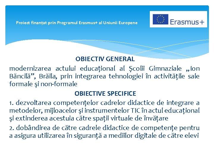 Proiect finanțat prin Programul Erasmus+ al Uniunii Europene OBIECTIV GENERAL modernizarea actului educațional al