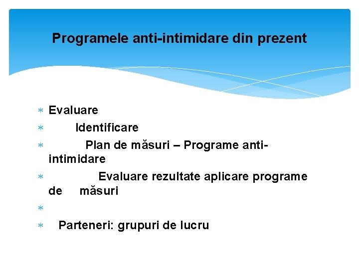 Programele anti-intimidare din prezent Evaluare Identificare Plan de măsuri – Programe antiintimidare Evaluare rezultate