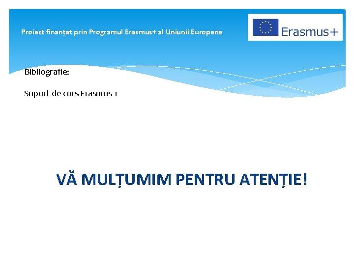 Proiect finanțat prin Programul Erasmus+ al Uniunii Europene Bibliografie: Suport de curs Erasmus +