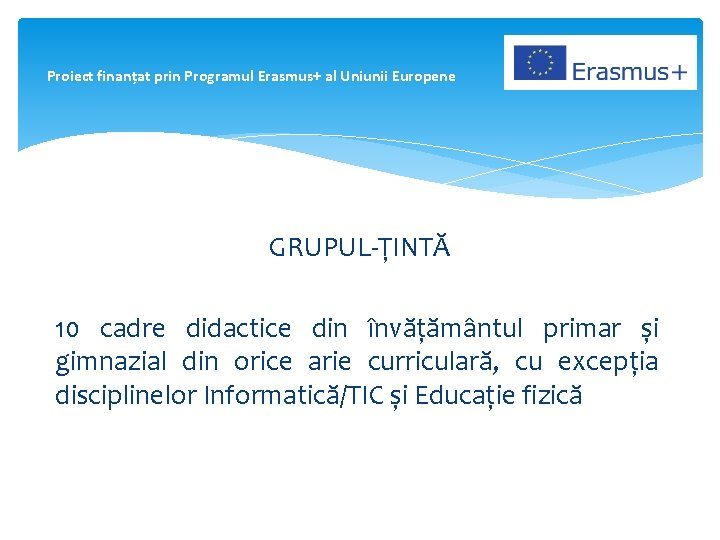 Proiect finanțat prin Programul Erasmus+ al Uniunii Europene GRUPUL-ȚINTĂ 10 cadre didactice din învățământul