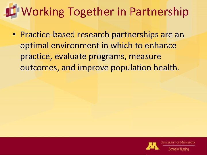 Working Together in Partnership • Practice-based research partnerships are an optimal environment in which