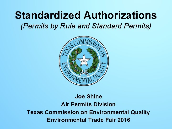 Standardized Authorizations (Permits by Rule and Standard Permits) Joe Shine Air Permits Division Texas