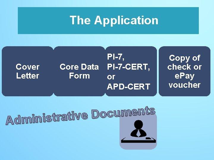 The Application Cover Letter PI-7, Core Data PI-7 -CERT, Form or APD-CERT s t