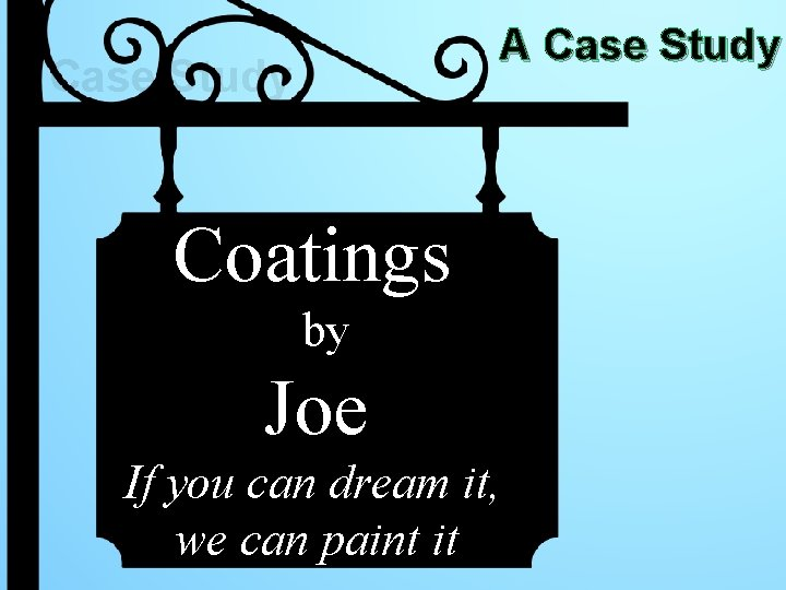 A Case Study Coatings by Joe If you can dream it, we can paint