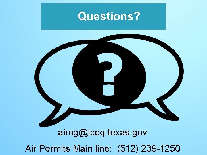 Questions? airog@tceq. texas. gov Air Permits Main line: (512) 239 -1250