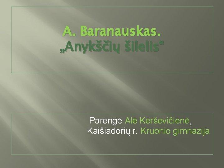 """A. Baranauskas. """"Anykščių šilelis"""" Parengė Alė Kerševičienė, Kaišiadorių r. Kruonio gimnazija"""