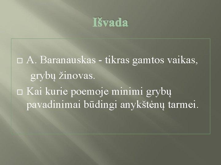 Išvada A. Baranauskas - tikras gamtos vaikas, grybų žinovas. Kai kurie poemoje minimi grybų