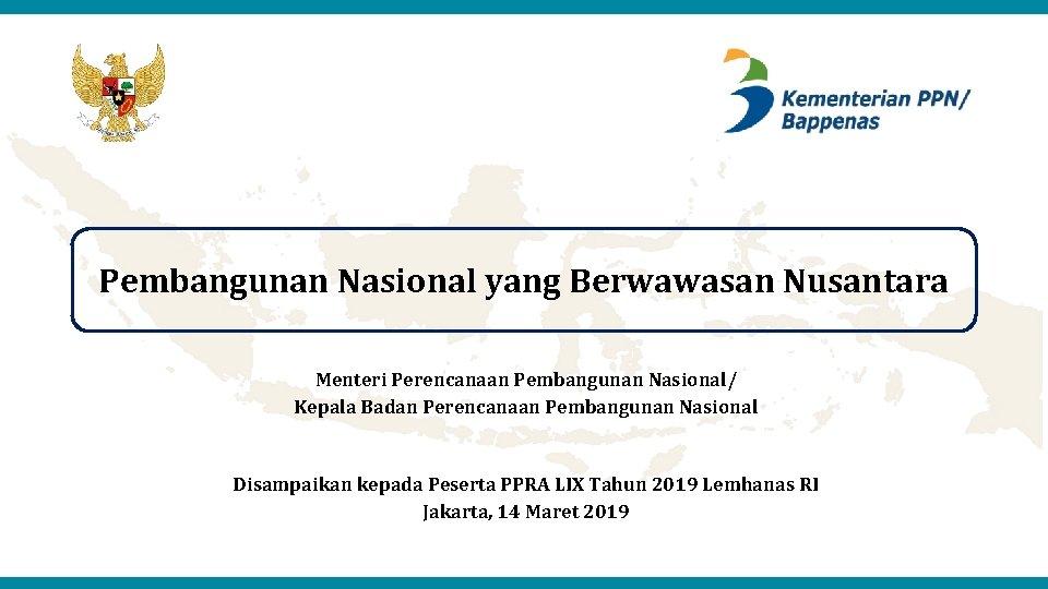 Pembangunan Nasional yang Berwawasan Nusantara Menteri Perencanaan Pembangunan Nasional/ Kepala Badan Perencanaan Pembangunan Nasional