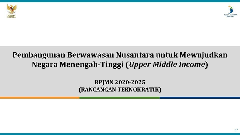 REPUBLIK INDONESIA Pembangunan Berwawasan Nusantara untuk Mewujudkan Negara Menengah-Tinggi (Upper Middle Income) RPJMN 2020