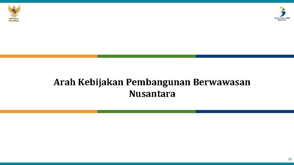 REPUBLIK INDONESIA Arah Kebijakan Pembangunan Berwawasan Nusantara 18