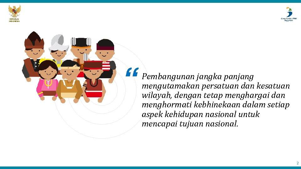 "REPUBLIK INDONESIA "" Pembangunan jangka panjang mengutamakan persatuan dan kesatuan wilayah, dengan tetap menghargai"