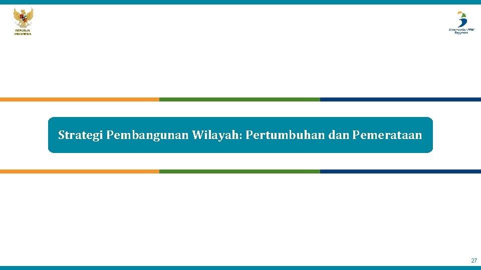 REPUBLIK INDONESIA Strategi Pembangunan Wilayah: Pertumbuhan dan Pemerataan 27
