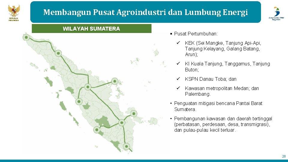 Membangun Pusat Agroindustri dan Lumbung Energi REPUBLIK INDONESIA WILAYAH SUMATERA § Pusat Pertumbuhan: ü