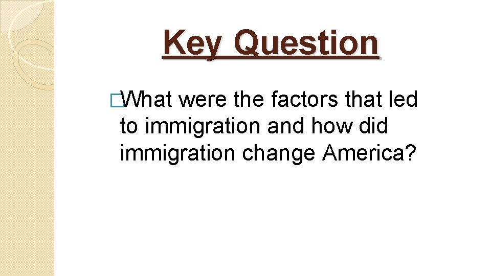 Key Question �What were the factors that led to immigration and how did immigration