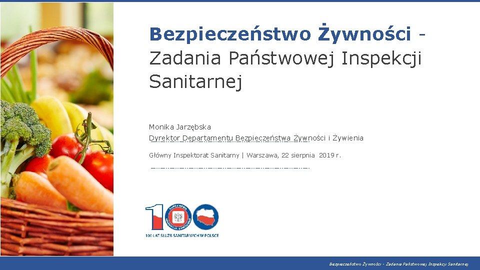 Bezpieczeństwo Żywności Zadania Państwowej Inspekcji Sanitarnej Monika Jarzębska Dyrektor Departamentu Bezpieczeństwa Żywności i Żywienia
