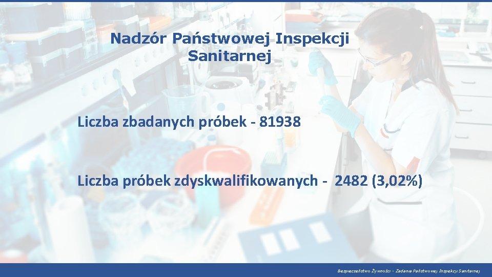 Nadzór Państwowej Inspekcji Sanitarnej Liczba zbadanych próbek - 81938 Liczba próbek zdyskwalifikowanych - 2482