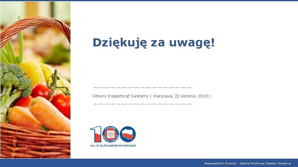 Dziękuję za uwagę! Główny Inspektorat Sanitarny   Warszawa, 22 sierpnia 2019 r. Bezpieczeństwo Żywności