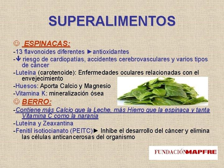 SUPERALIMENTOS ESPINACAS: -13 flavonoides diferentes ►antioxidantes - riesgo de cardiopatías, accidentes cerebrovasculares y varios