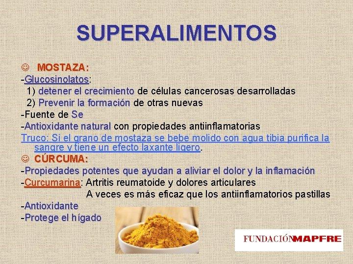 SUPERALIMENTOS MOSTAZA: -Glucosinolatos: Glucosinolatos 1) detener el crecimiento de células cancerosas desarrolladas 2) Prevenir