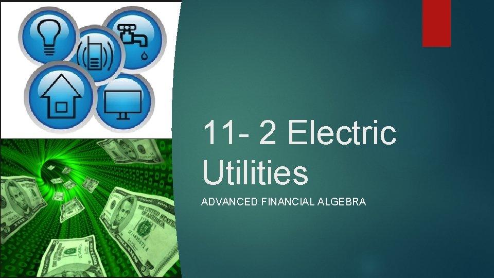 11 - 2 Electric Utilities ADVANCED FINANCIAL ALGEBRA