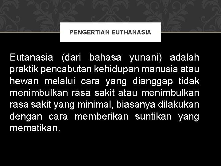PENGERTIAN EUTHANASIA Eutanasia (dari bahasa yunani) adalah praktik pencabutan kehidupan manusia atau hewan melalui