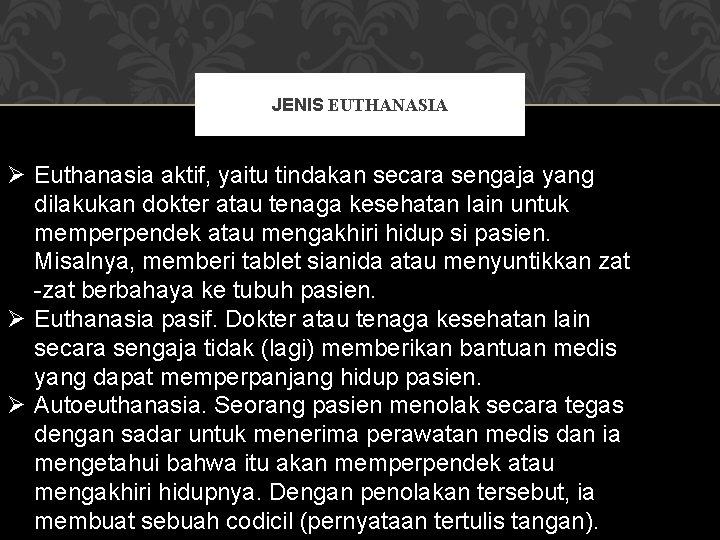 JENIS EUTHANASIA Ø Euthanasia aktif, yaitu tindakan secara sengaja yang dilakukan dokter atau tenaga
