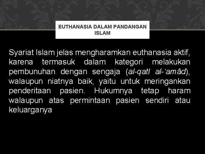EUTHANASIA DALAM PANDANGAN ISLAM Syariat Islam jelas mengharamkan euthanasia aktif, karena termasuk dalam kategori