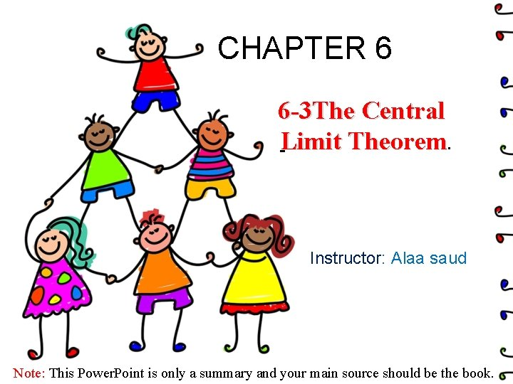 CHAPTER 6 6 -3 The Central Limit Theorem. Instructor: Alaa saud Note: This Power.