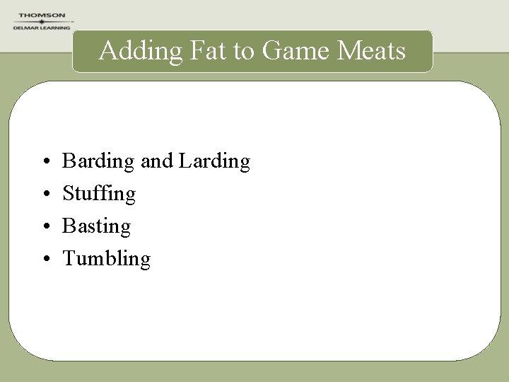Adding Fat to Game Meats • • Barding and Larding Stuffing Basting Tumbling