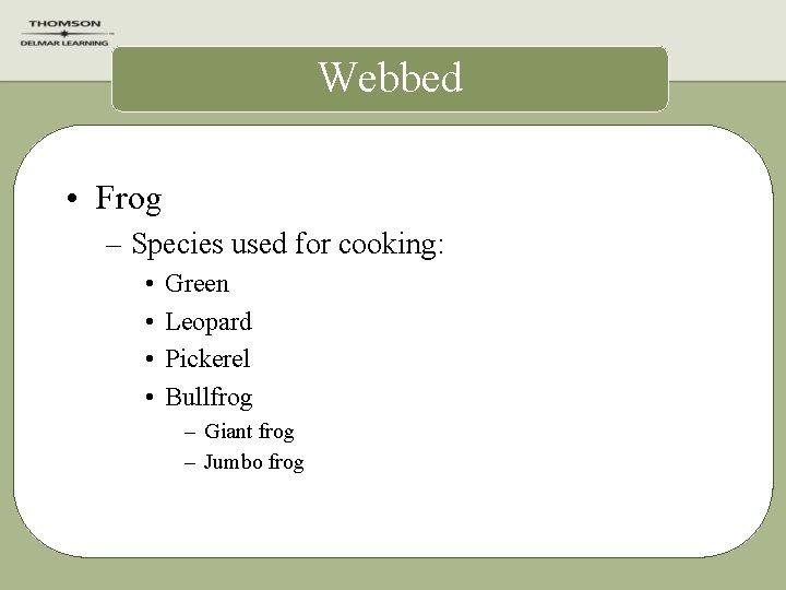 Webbed • Frog – Species used for cooking: • • Green Leopard Pickerel Bullfrog