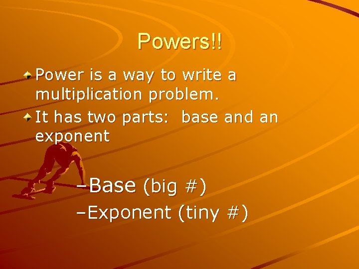 Powers!! Power is a way to write a multiplication problem. It has two parts: