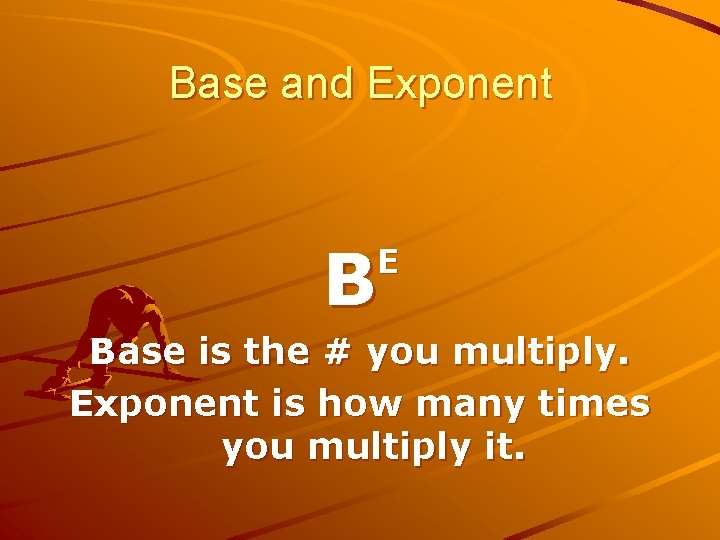 Base and Exponent B E Base is the # you multiply. Exponent is how