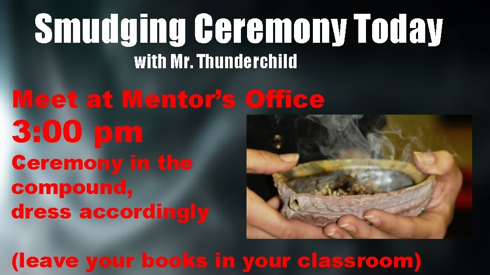 Smudging Ceremony Today with Mr. Thunderchild Meet at Mentor's Office 3: 00 pm Ceremony