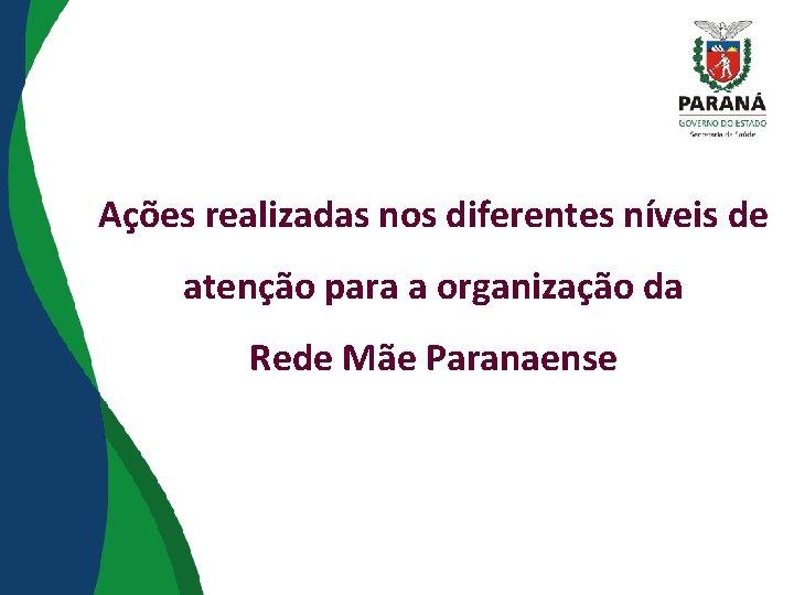 Ações realizadas nos diferentes níveis de atenção para a organização da Rede Mãe Paranaense