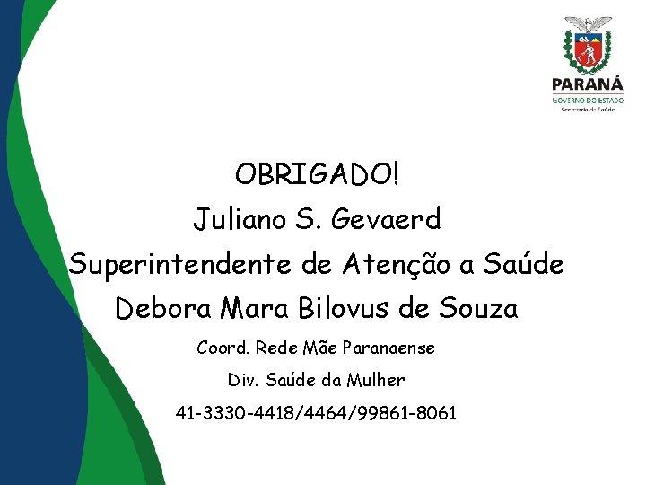 OBRIGADO! Juliano S. Gevaerd Superintendente de Atenção a Saúde Debora Mara Bilovus de Souza