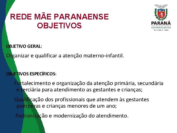 REDE MÃE PARANAENSE OBJETIVOS OBJETIVO GERAL: Organizar e qualificar a atenção materno-infantil. OBJETIVOS ESPECÍFICOS: