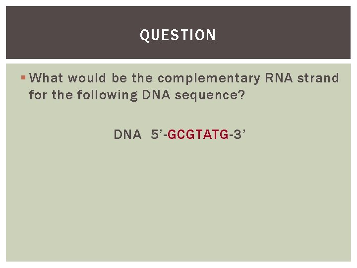 QUESTION § What would be the complementary RNA strand for the following DNA sequence?