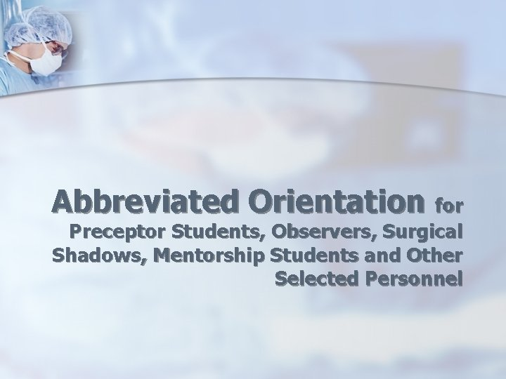 Abbreviated Orientation for Preceptor Students, Observers, Surgical Shadows, Mentorship Students and Other Selected Personnel