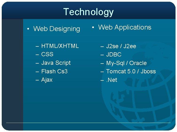 Technology • Web Designing – – – HTML/XHTML CSS Java Script Flash Cs 3
