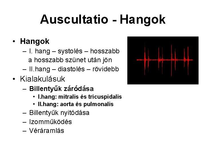 Auscultatio - Hangok • Hangok – I. hang – systolés – hosszabb a hosszabb