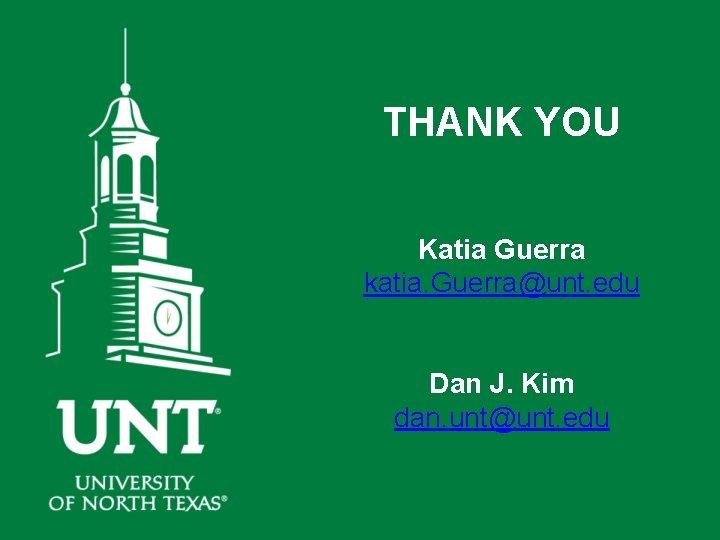 THANK YOU Katia Guerra katia. Guerra@unt. edu Dan J. Kim dan. unt@unt. edu