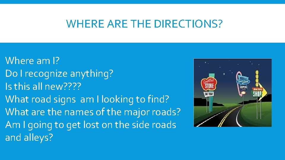 WHERE ARE THE DIRECTIONS? Where am I? Do I recognize anything? Is this all