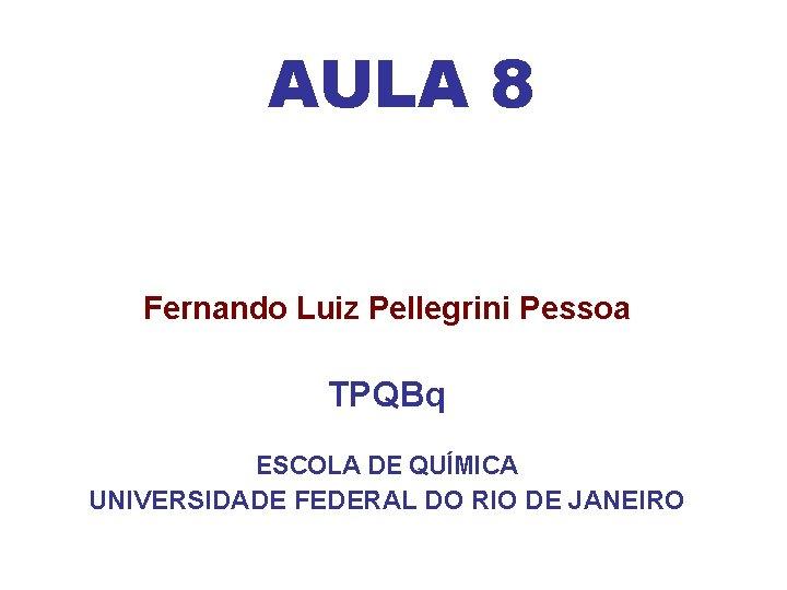 AULA 8 Fernando Luiz Pellegrini Pessoa TPQBq ESCOLA DE QUÍMICA UNIVERSIDADE FEDERAL DO RIO