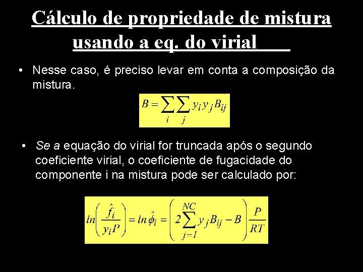 Cálculo de propriedade de mistura usando a eq. do virial • Nesse caso, é