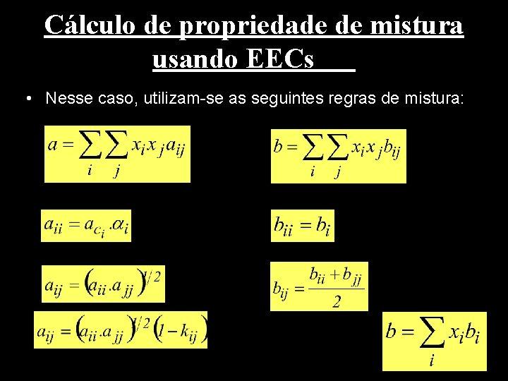 Cálculo de propriedade de mistura usando EECs • Nesse caso, utilizam-se as seguintes regras