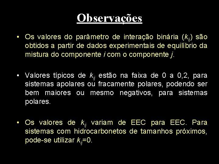 Observações • Os valores do parâmetro de interação binária (kij) são obtidos a partir