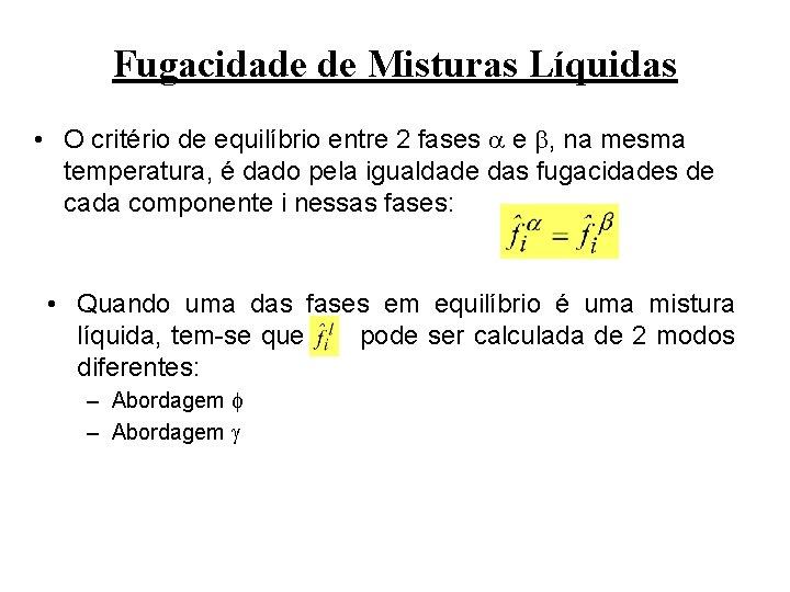 Fugacidade de Misturas Líquidas • O critério de equilíbrio entre 2 fases e ,