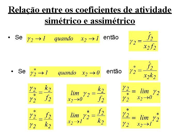 Relação entre os coeficientes de atividade simétrico e assimétrico • Se então