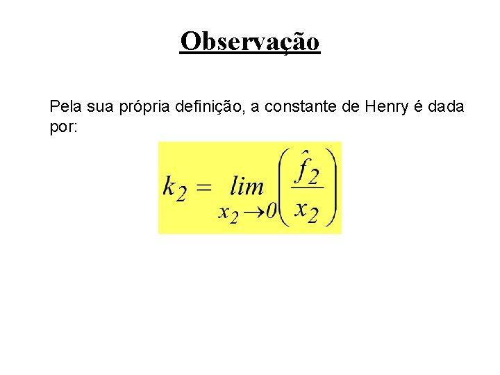 Observação Pela sua própria definição, a constante de Henry é dada por: