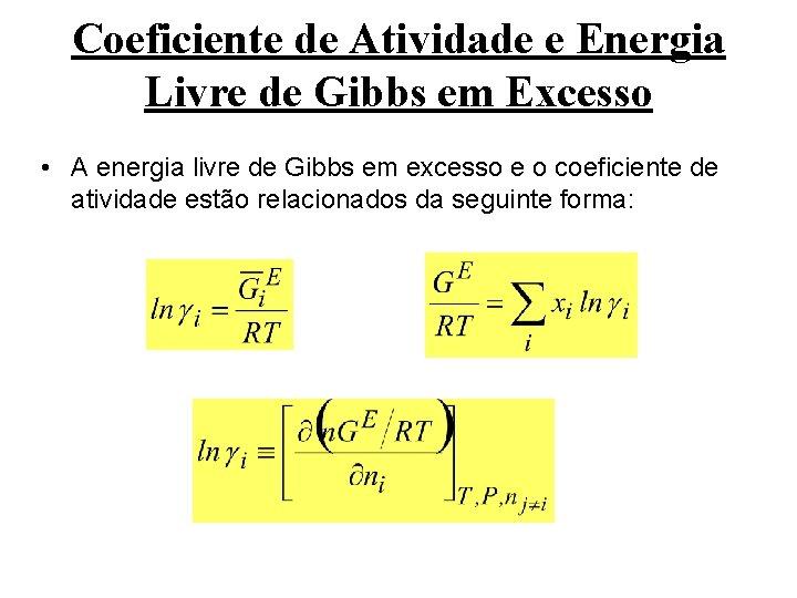Coeficiente de Atividade e Energia Livre de Gibbs em Excesso • A energia livre